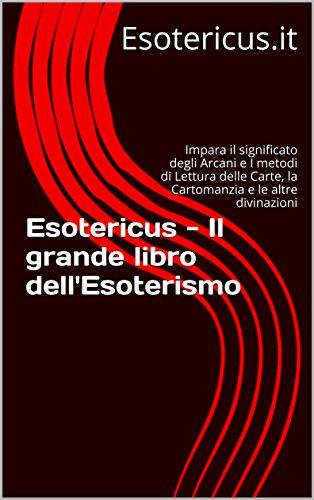 Esotericus - Il grande libro dell'Esoterismo: Impara il significato degli Arcani e I metodi di Lettura delle Carte, la Cartomanzia e le altre divinazioni