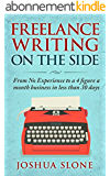 Freelance Writing On The Side: From No Experience to a 4 Figure a Month Business in Less Than 30 Days (English Edition)