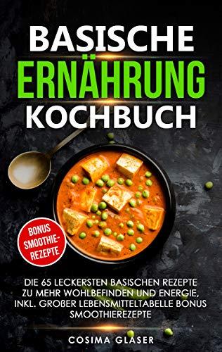 Basische Ernährung Kochbuch: Die 65 leckersten basischen Rezepte zu mehr Wohlbefinden und Energie, inkl. großer Lebensmitteltabelle Smoothierezepte