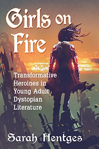 Girls on Fire: Transformative Heroines in Young Adult Dystopian Literature (English Edition)