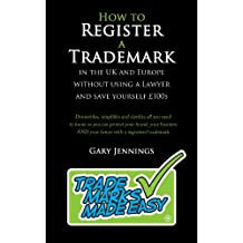 How to Register a Trademark in the UK and Europe Without Using a Lawyer and Save Yourself £100s: Trade Marks Made Easy (English Edition)