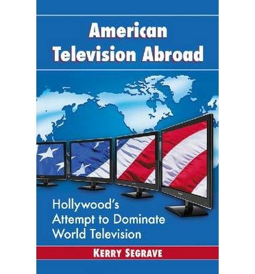 [(American Television Abroad: Hollywood's Attempt to Dominate World Television)] [Author: Kerry Segrave] published on (July, 2013)