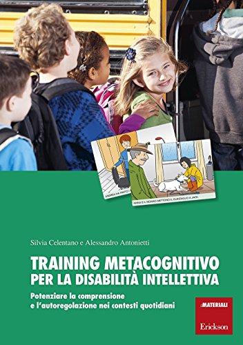 Training metacognitivo per la disabilit intellettiva. Potenziare la comprensione e l'autoregolazione nei contesti quotidiani. Con schede