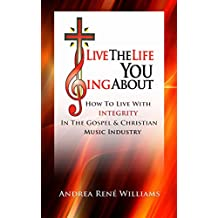 Live The Life You Sing About: How To Live With Integrity In The Gospel & Christian Music Industry (English Edition)
