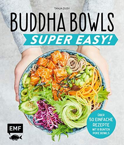 Buddha Bowls - Super Easy!: Fix, frisch und gesund - über 50 einfache Rezepte - Mit 8 bunten Poke-Bowls