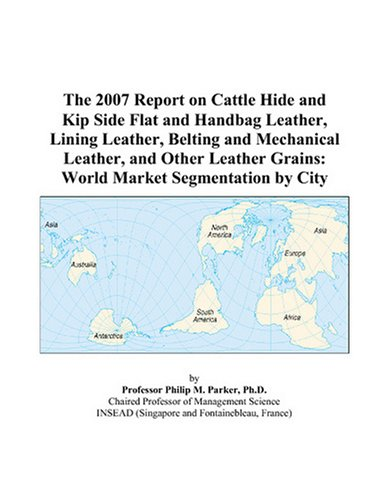 The 2007 Report on Cattle Hide and Kip Side Flat and Handbag Leather, Lining Leather, Belting and Mechanical Leather, and Other Leather Grains: World Market Segmentation by City
