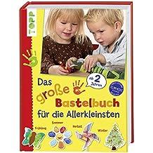 Das große Bastelbuch für die Allerkleinsten: 85 Bastelideen für Kinder ab 2 Jahren (Basteln mit den Allerkleinsten)