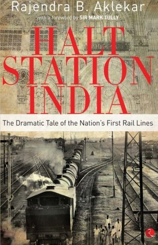 Halt Station India: The Dramatic Tale of the Nation's First Rail Lines by Rajendra B. Aklekar (2014-12-01)
