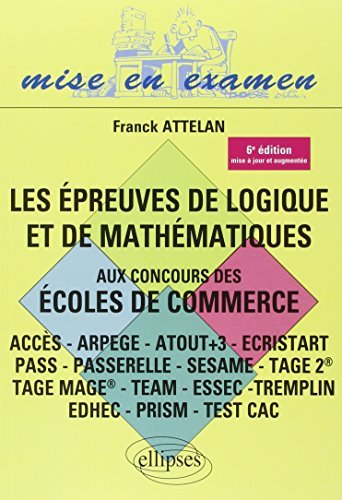 Les Épreuves de Logique et de Mathématiques aux Concours des Écoles de Commerce (ACCES - ARPEGE - ATOUT+3 - ECRISTART PASS - PASSERELLE - SESAME - TAGE II TAGE MAGE® - TEAM - ESSEC TREMPLIN ) by Franck Attelan (2012-12-04)