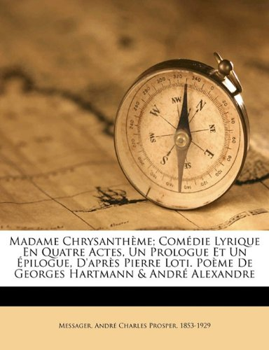 Madame Chrysanth Me; Com Die Lyrique En Quatre Actes, Un Prologue Et Un Pilogue, D'Apr S Pierre Loti. Po Me de Georges Hartmann & Andr Alexandre