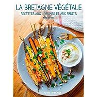 La Bretagne végétale: Recettes aux légumes et aux fruits