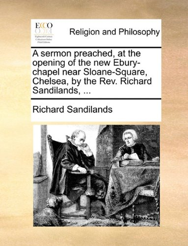 A sermon preached, at the opening of the new Ebury-chapel near Sloane-Square, Chelsea, by the Rev. Richard Sandilands.
