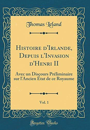 Histoire d'Irlande, Depuis l'Invasion d'Henri II, Vol. 1: Avec Un Discours Préliminaire Sur l'Ancien État de Ce Royaume (Classic Reprint)