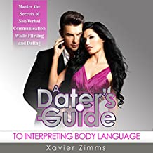 A Dater's Guide to Interpreting Body Language: Master the Secrets of Non-Verbal Communication While Flirting & Dating