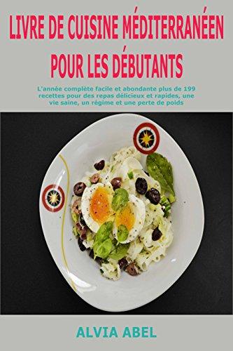 Couverture du livre Livre de cuisine méditerranéen pour les débutants: L'année complète facile et abondante plus de 199 recettes pour des repas délicieux et rapides, une vie saine, un régime et une perte de poids