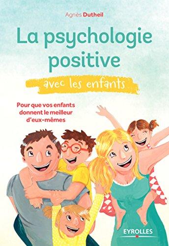 La psychologie positive avec les enfants: Pour que vos enfants donnent le meilleur d'eux-mêmes