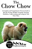 The Chow Chow: A Complete and Comprehensive Owners Guide to: Buying, Owning, Health, Grooming, Training, Obedience, Understanding and Caring for Your Chow ... Caring for a Dog from a Puppy to Old Age 1)