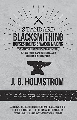 Standard Blacksmithing, Horseshoeing and Wagon Making - Twelve Lessons in Elementary Blacksmithing, Adapted to the Demand of Schools and Colleges of Mechanic ... Farriers and (English Edition) por J. G. Holmstrom
