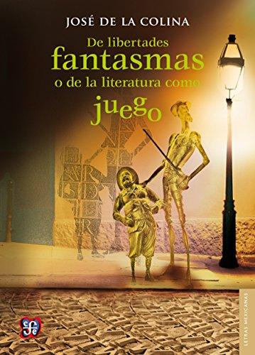 De libertades fantasmas o de la literatura como juego (Letras Mexicanas) por José de la Colina