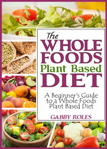 The Whole Foods Plant Based Diet: A Beginner\'s Guide to a Whole ...