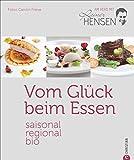 Bio-Kochbuch: Vom Glück beim Essen. Saisonal, regional, bio – am Herd mit Rainer Hensen. Rezepte vom Bio-Spitzenkoch für die Sterneküche. Gesund, nachhaltig und aus der Region.