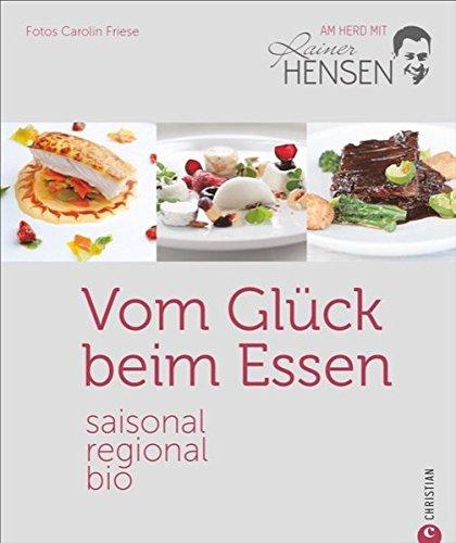 Bio-Kochbuch: Vom Glück beim Essen. Saisonal, regional, bio - am Herd mit Rainer Hensen. Rezepte vom Bio-Spitzenkoch für die Sterneküche. Gesund, nachhaltig und aus der Region. (Herd-kochbuch)