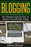 Blogging: The Ultimate Guide On How To Replace Your Job With A Blog (Blogging, Make Money Blogging, Blog, Blogging For Profit, Blogging For Beginners Book 1) (English Edition)