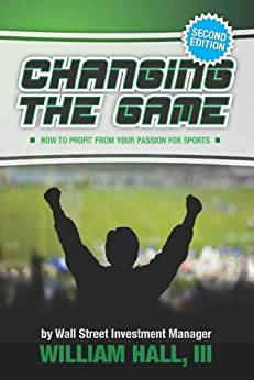 Changing the Game:How to Profit From Your Passion for Sports by a Wall Street Investment Manager (English Edition) par [Hall III, William ]