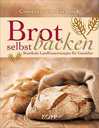 Brot selbst backen: Rustikale Landfrauenrezepte für Genießer