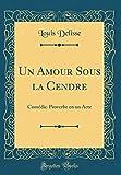 Telecharger Livres Un Amour Sous La Cendre Comedie Proverbe En Un Acte Classic Reprint (PDF,EPUB,MOBI) gratuits en Francaise
