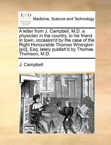 A letter from J. Campbell, M.D. a physician in the country, to his friend in town, occasion'd by the case of the Right Honourable Thomas Winington [sic], Esq; lately publish'd by Thomas Thomson, M.D.
