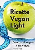 RICETTE VEGAN LIGHT: Come perdere peso senza dieta!