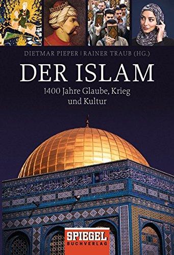 Der Islam: 1400 Jahre Glaube, Krieg und Kultur