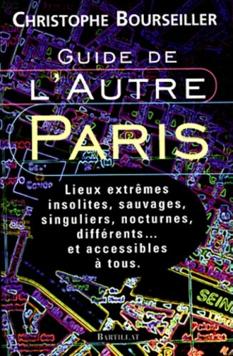 Guide de l'autre Paris : Lieux extrêmes, insolites, sauvages, singuliers, nocturnes, différents. et accessibles à tous