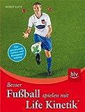 Besser Fußball spielen mit Life Kinetik ®: Das sensationelle Gehirn- und Bewegungstraining