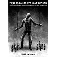 Your Thoughts Are Not Your Own: Mind control, mass manipulation and perception management (English Edition)