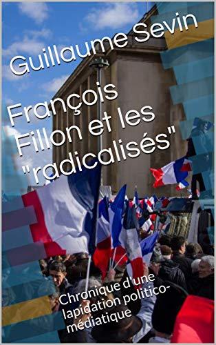 """Les """"radicalisés"""" de François Fillon: Chronique d'une lapidation politico-médiatique"""