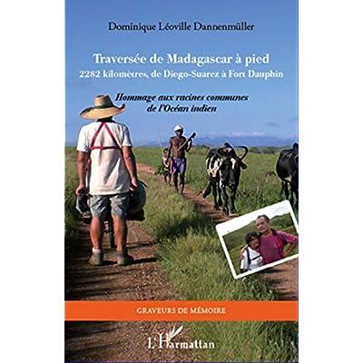 Traversée de Madagascar à pied: 2282 kilomètres, de Diego-Suarez à Fort Dauphin - Hommage aux racines communes de l'Océan Indien
