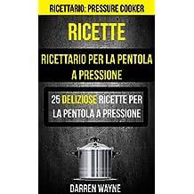 Ricette: Ricettario per la pentola a pressione: 25 deliziose ricette per la pentola a pressione (Ricettario: Pressure Cooker) (Italian Edition)