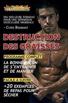 Destruction des Graisses: Guide Complet pour une Définition Musculaire Maximale par [Braibant, Chris]