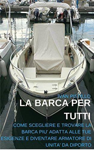 La Barca per Tutti: Come Scegliere e Trovare la barca più adatta alle tue esigenze e diventare Armatore di Unità da Diporto (Italian Edition)