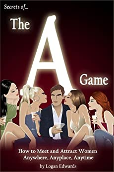Secrets of the A Game: How to Meet and Attract Women Anywhere, Anyplace, Anytime by [Edwards, Logan]