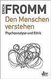 Den Menschen verstehen: Psychoanalyse und Ethik - Erich Fromm