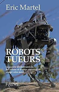Robots tueurs - La guerre déshumanisée, les robots et drones autonomes visent zéro mort par Eric Martel