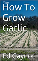 How To Grow Garlic, Growing Garlic Made Easy (English Edition)