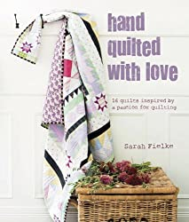 Hand Quilted with Love: Patchwork projects inspired by a passion for quilting