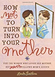 How Not to Turn into Your Mother: For the Woman Who Loves Her Mother but Never Follows Mom's Advice by Linda Sunshine (2006-09-01)