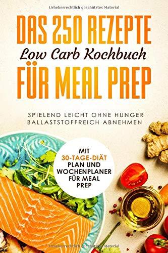 Das 250 Rezepte Low Carb Kochbuch für Meal Prep - Spielend leicht ohne Hunger ballaststoffreich abnehmen | Mit 30-Tage Diät Plan und Wochenplaner für Meal Prep