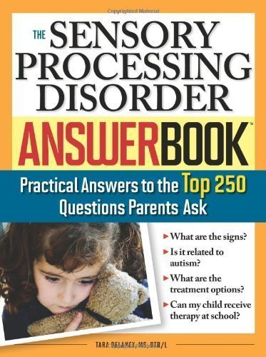 Sensory Processing Disorder Answer Book: Practical Answers to the Top 250 Questions Parents Ask by Tara Delaney (July 1 2008)