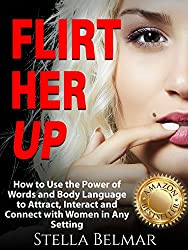 Flirt Her Up: How to Use the Power of Words and Body Language to Attract, Interact and Connect with Women in Any Setting (Dating Advice For Men)